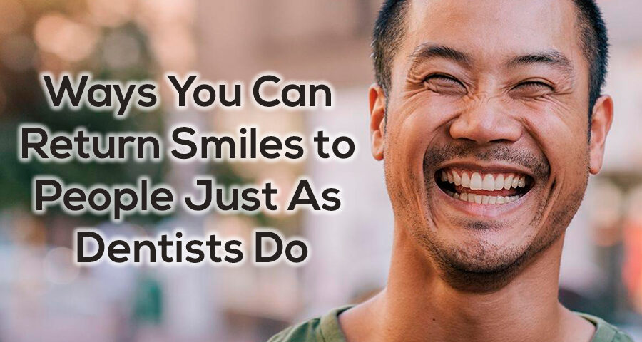ways you can return smiles to people just as dentists do